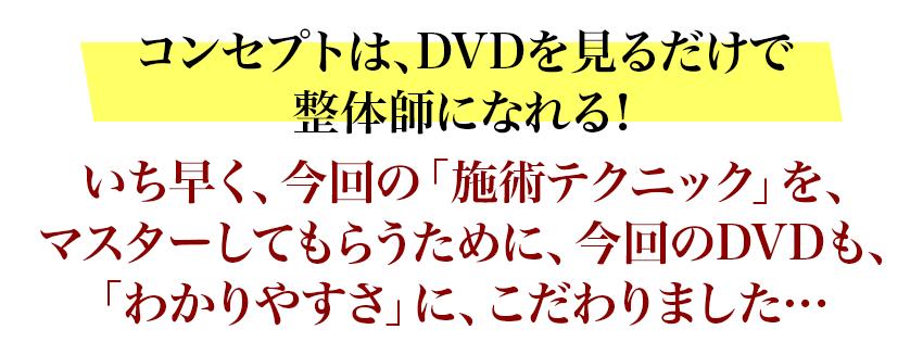 コンセプトは、DVDを見るだけで整体師になれる!いち早く、今回の「施術テクニック」を、マスターしてもらうために、今回のDVDも、「わかりやすさ」に、こだわりました…