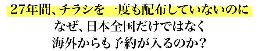 27年間、チラシを一度も配布していないのになぜ、日本全国だけではなく海外からも予約が入るのか?