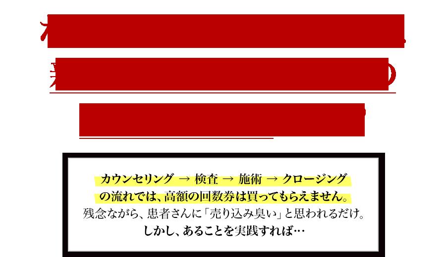 なぜ、カウンセリング時に新患の90%が9万円の回数券を買うのか?カウンセリング→検査→施術→クロージングの流れでは、高額の回数券は買ってもらえません。残念ながら、患者さんに「売り込み臭い」と思われるだけ。しかし、あることを実践すれば…