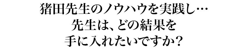 猪田先生のノウハウを実践し…先生は、どの結果を手に入れたいですか?