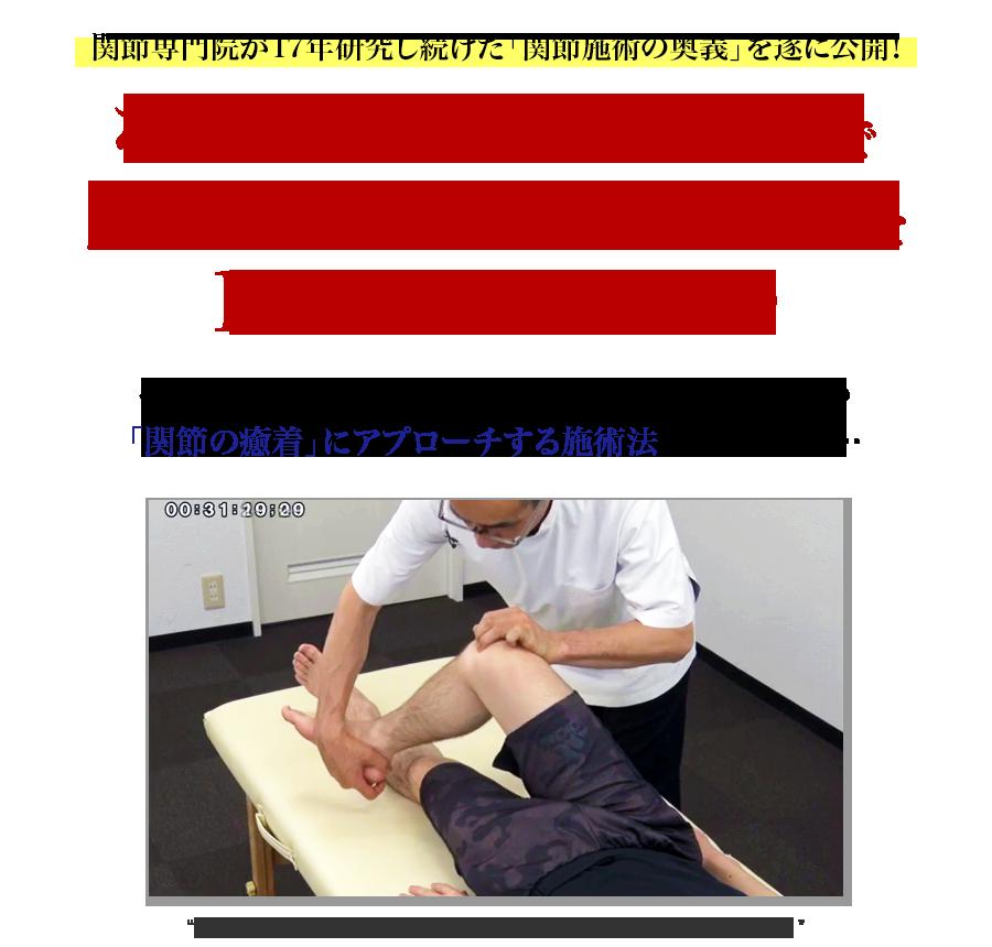 関節専門院が17年研究し続けた「関節施術の奥義」を遂に公開!なぜ、「たった5つの関節操作」で肩、腰、ヒザの取り切れない痛みを1回で解消できるのか…?その秘密は、ほとんどの施術家が着目したことのない「関節の癒着」にアプローチする施術法にありました…