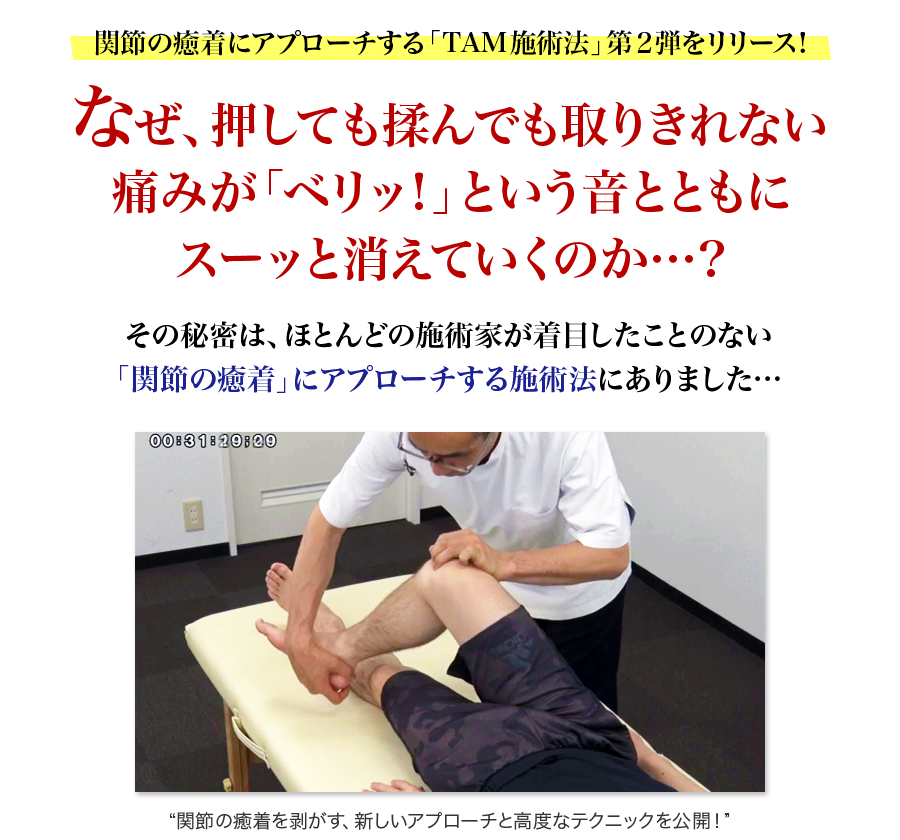 関節の癒着にアプローチする「TAM施術法」第2弾をリリース!なぜ、押しても揉んでも取りきれない痛みが「ベリッ!」という音とともにスーッと消えていくのか…?その秘密は、ほとんどの施術家が着目したことのない「関節の癒着」にアプローチする施術法にありました…