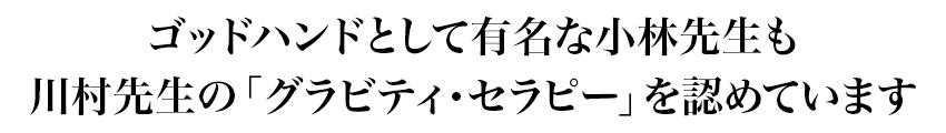ゴッドハンドとして有名な小林先生も川村先生の「グラビティ・セラピー」を認めています