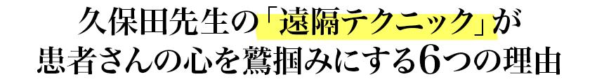 久保田先生の「遠隔テクニック」が患者さんの心を鷲掴みにする6つの理由