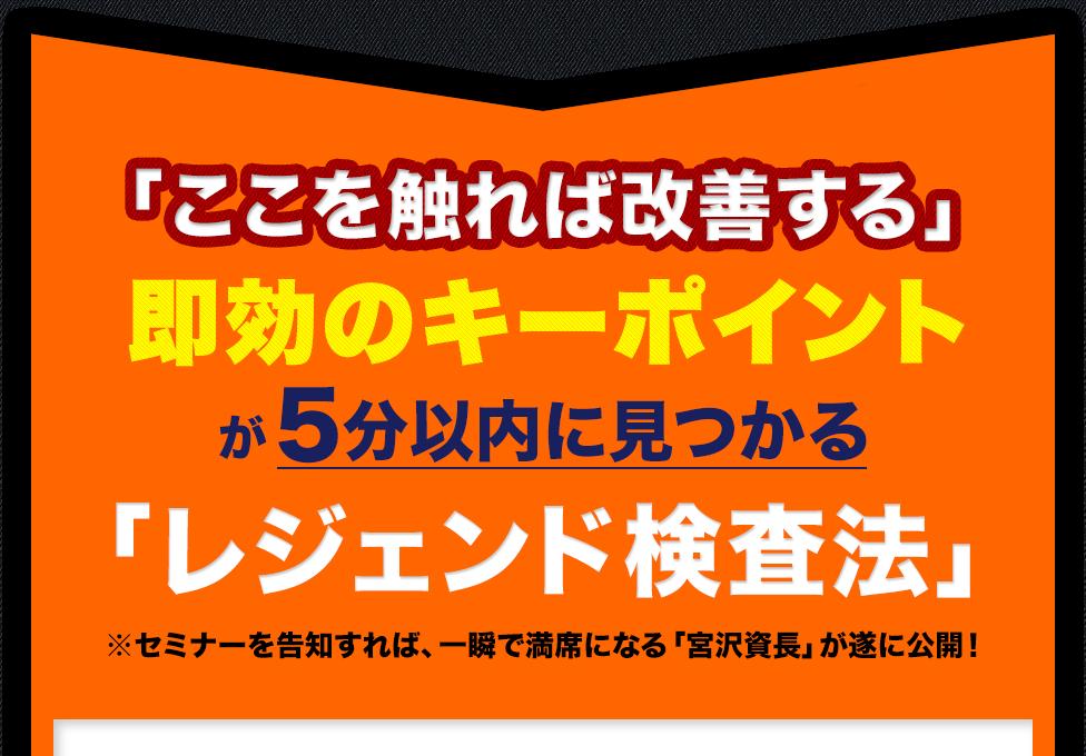 「ここを触れば改善する」即効のキーポイントが5分以内に見つかる「レジェンド検査法」セミナーを告知すれば、一瞬で満席になる「宮沢資長」が遂に公開!