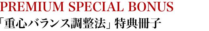 PREMIUM SPECIAL BOUNUS「重心バランス調整法」特典冊子